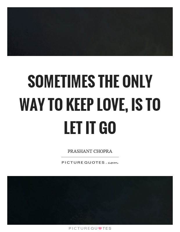 Sometimes the only way to keep love, is to let it go Picture Quote #1