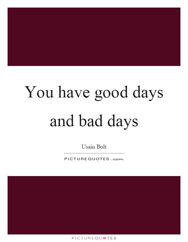 You have good days and bad days Picture Quote #1