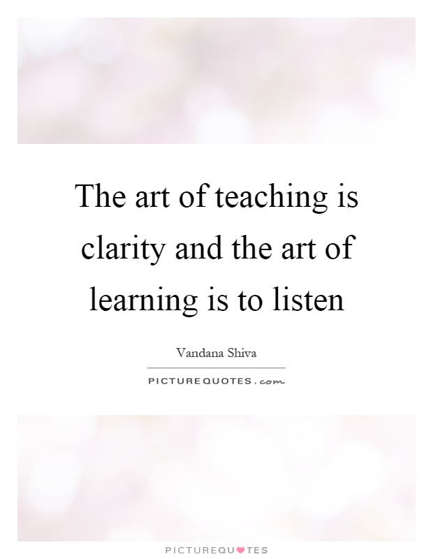 The art of teaching is clarity and the art of learning is to listen Picture Quote #1