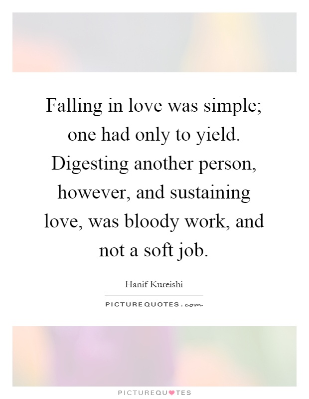 Falling in love was simple; one had only to yield. Digesting another person, however, and sustaining love, was bloody work, and not a soft job Picture Quote #1