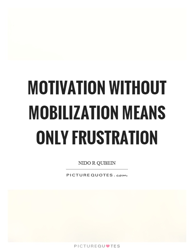Motivation without mobilization means only frustration Picture Quote #1
