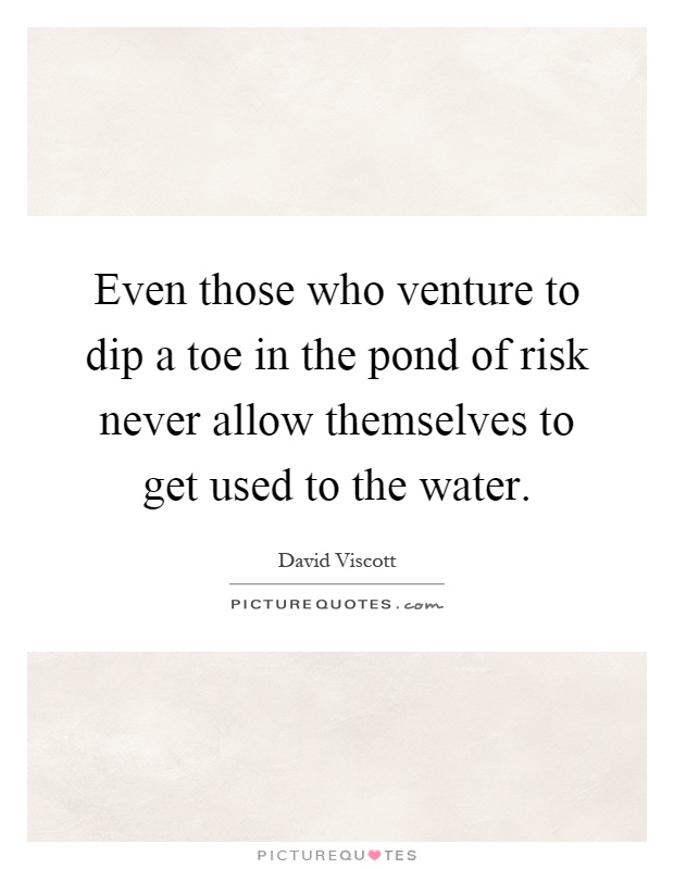 Even those who venture to dip a toe in the pond of risk never allow themselves to get used to the water Picture Quote #1