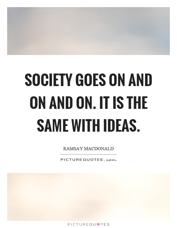 Society goes on and on and on. It is the same with ideas Picture Quote #1