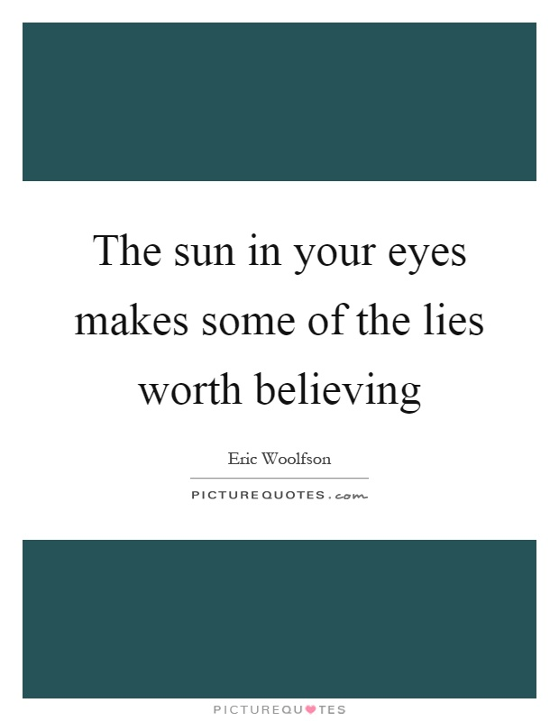 The sun in your eyes makes some of the lies worth believing Picture Quote #1