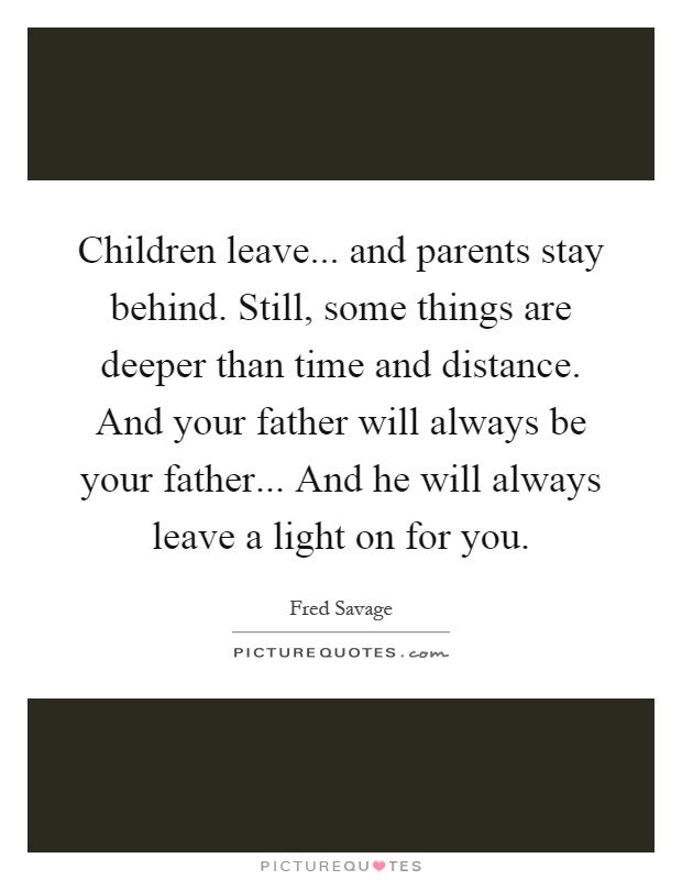 Children leave... and parents stay behind. Still, some things are deeper than time and distance. And your father will always be your father... And he will always leave a light on for you Picture Quote #1