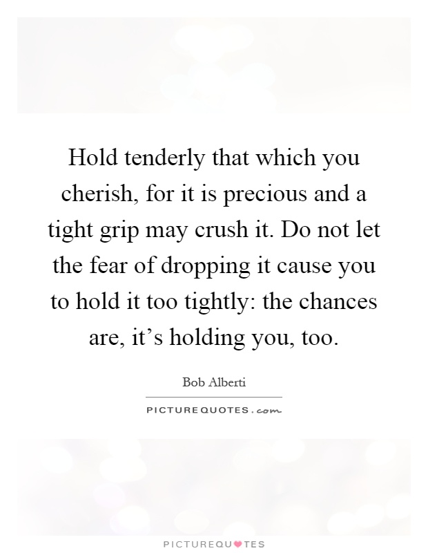 Hold tenderly that which you cherish, for it is precious and a tight grip may crush it. Do not let the fear of dropping it cause you to hold it too tightly: the chances are, it's holding you, too Picture Quote #1