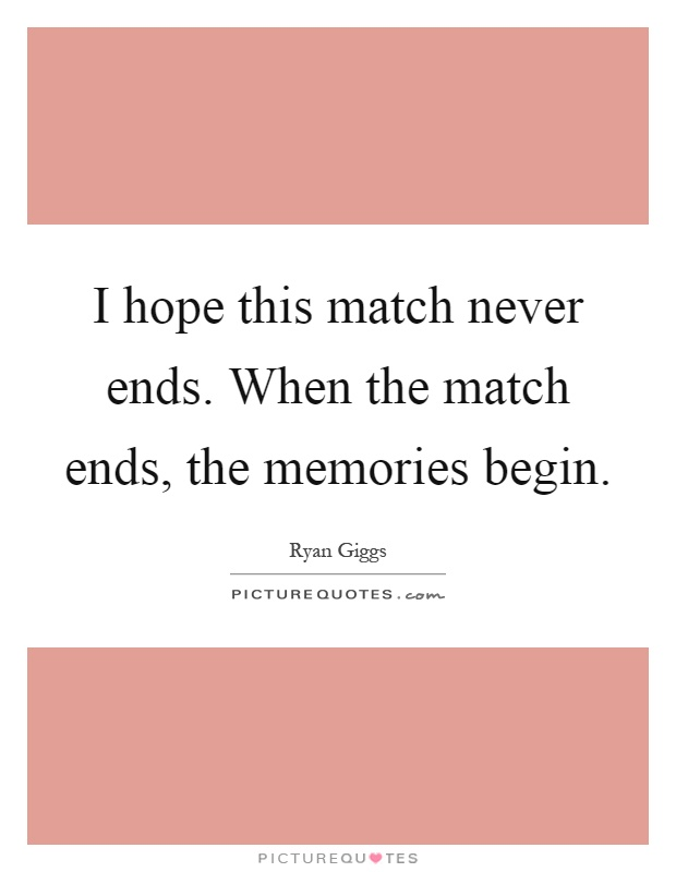 I hope this match never ends. When the match ends, the memories begin Picture Quote #1