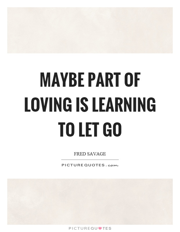 Maybe part of loving is learning to let go Picture Quote #1