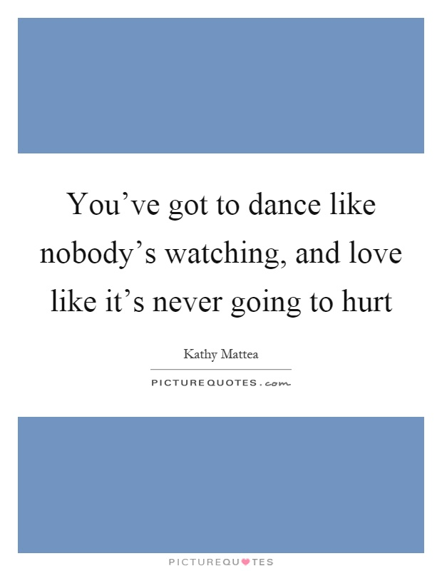 You've got to dance like nobody's watching, and love like it's never going to hurt Picture Quote #1