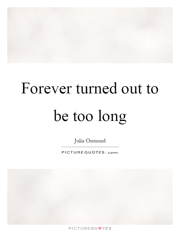 Forever turned out to be too long Picture Quote #1