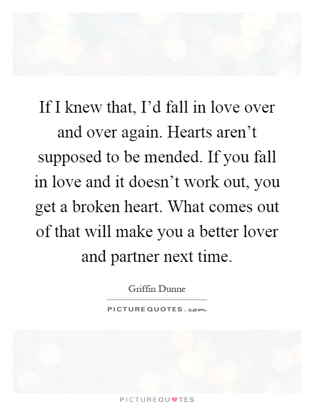 If I knew that, I'd fall in love over and over again. Hearts aren't supposed to be mended. If you fall in love and it doesn't work out, you get a broken heart. What comes out of that will make you a better lover and partner next time Picture Quote #1