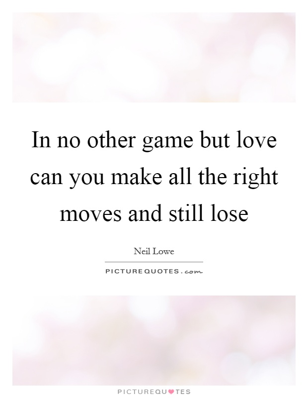 In no other game but love can you make all the right moves and still lose Picture Quote #1