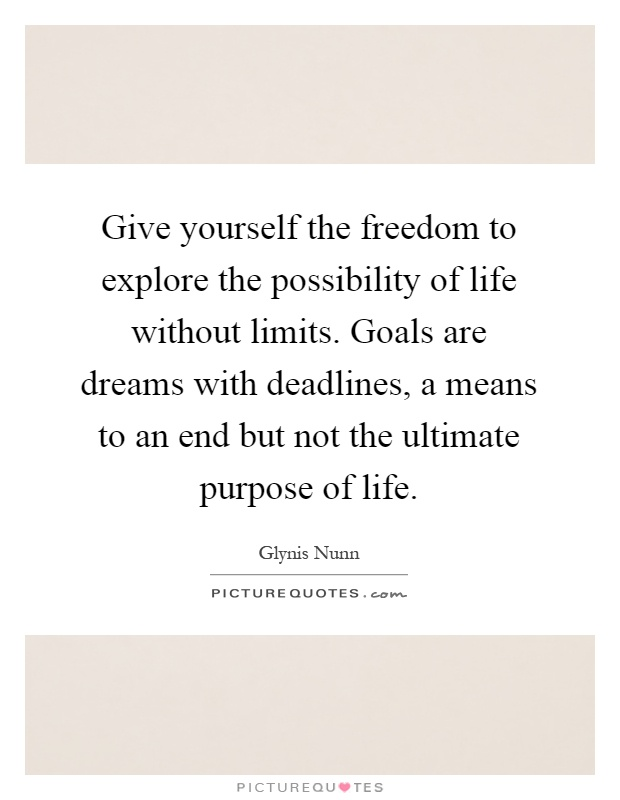 Give yourself the freedom to explore the possibility of life without limits. Goals are dreams with deadlines, a means to an end but not the ultimate purpose of life Picture Quote #1
