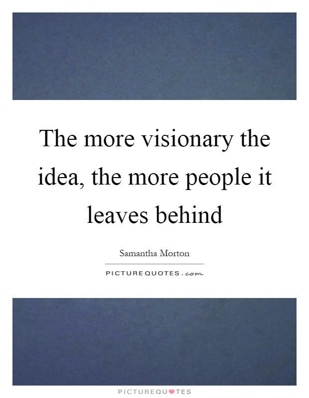 The more visionary the idea, the more people it leaves behind Picture Quote #1