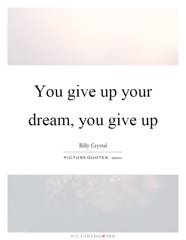You give up your dream, you give up Picture Quote #1