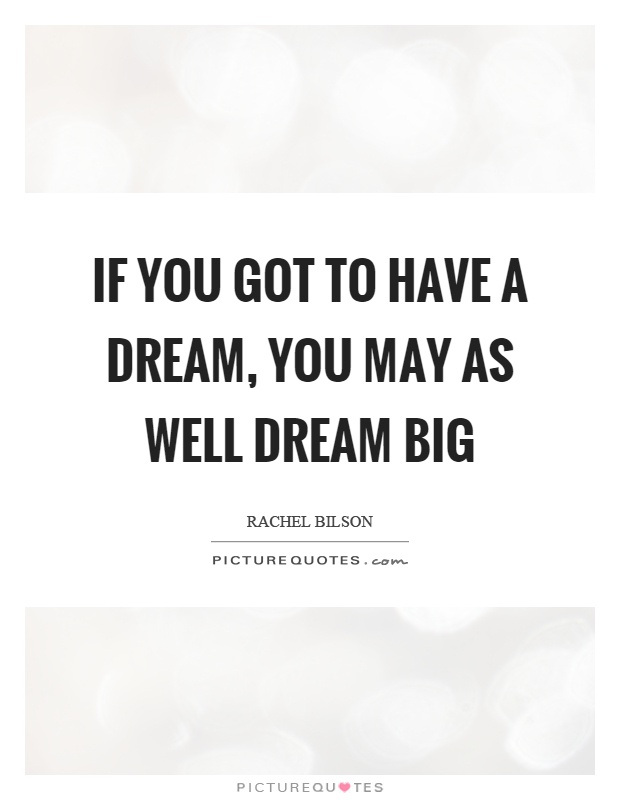 If you got to have a dream, you may as well dream big Picture Quote #1