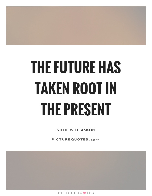 The future has taken root in the present Picture Quote #1