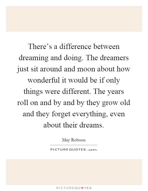 There's a difference between dreaming and doing. The dreamers just sit around and moon about how wonderful it would be if only things were different. The years roll on and by and by they grow old and they forget everything, even about their dreams Picture Quote #1