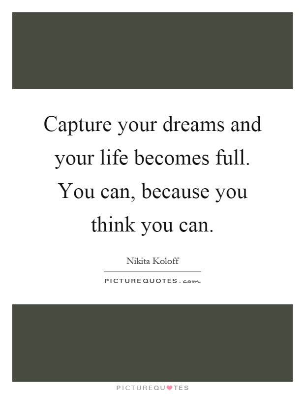 Capture your dreams and your life becomes full. You can, because you think you can Picture Quote #1