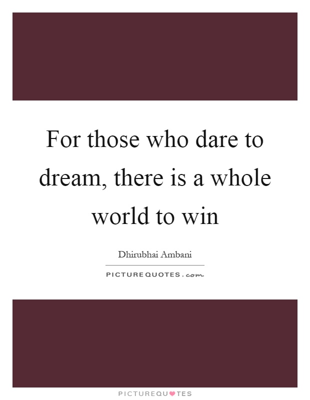 For those who dare to dream, there is a whole world to win Picture Quote #1