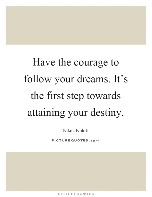 Have the courage to follow your dreams. It's the first step towards attaining your destiny Picture Quote #1