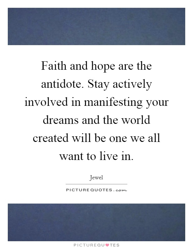Faith and hope are the antidote. Stay actively involved in manifesting your dreams and the world created will be one we all want to live in Picture Quote #1
