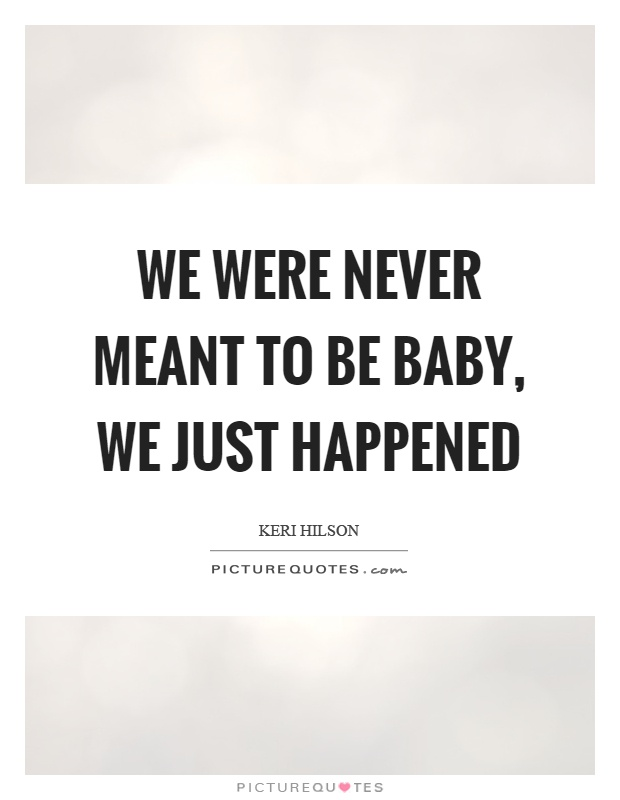 We were never meant to be baby, we just happened Picture Quote #1