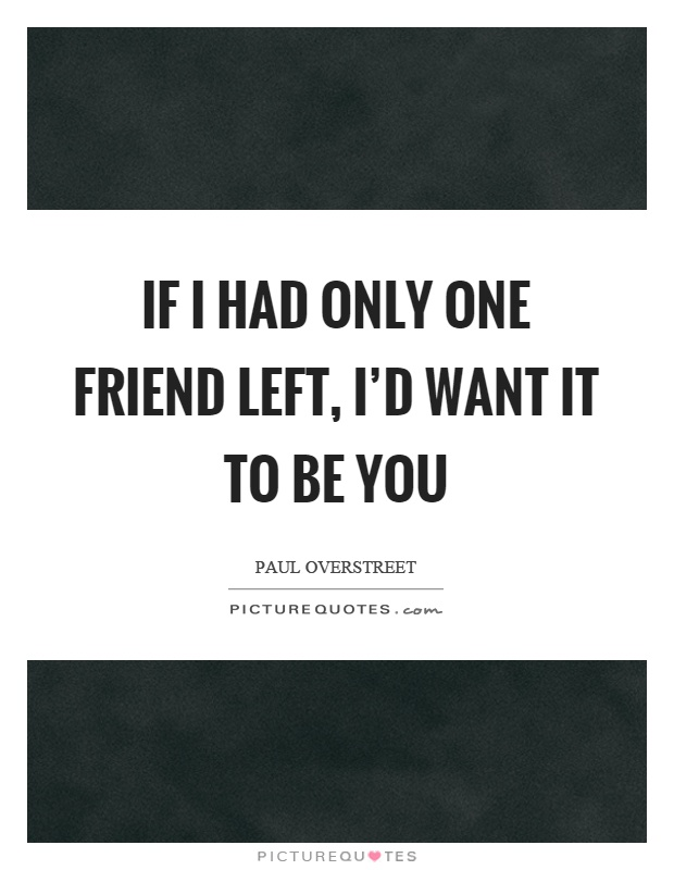 if i had only one friend left i d want it to be you picture quotes