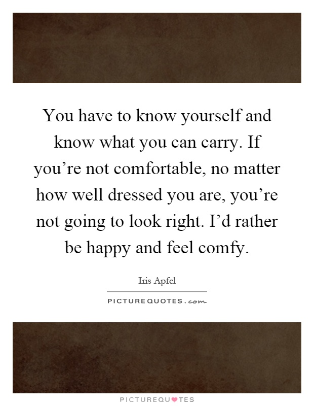 You have to know yourself and know what you can carry. If you're not comfortable, no matter how well dressed you are, you're not going to look right. I'd rather be happy and feel comfy Picture Quote #1