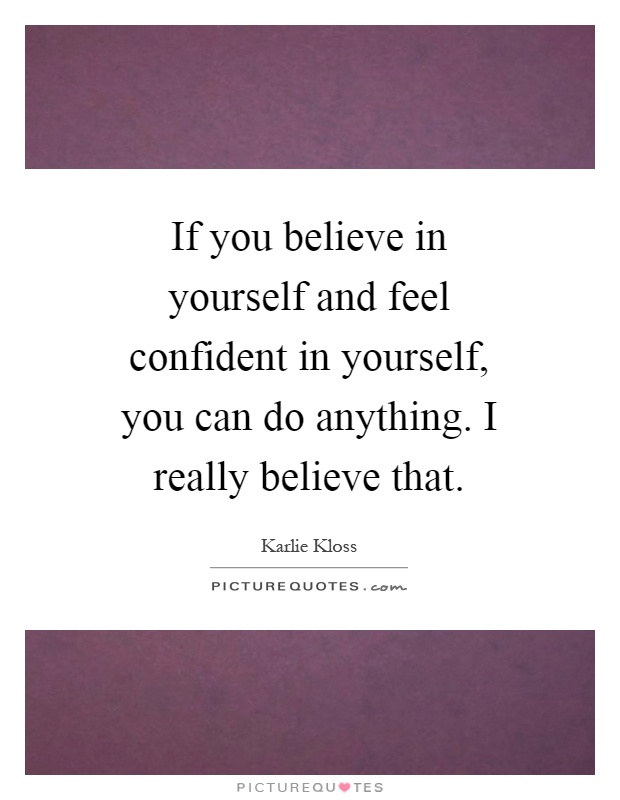 If you believe in yourself and feel confident in yourself, you can do anything. I really believe that Picture Quote #1