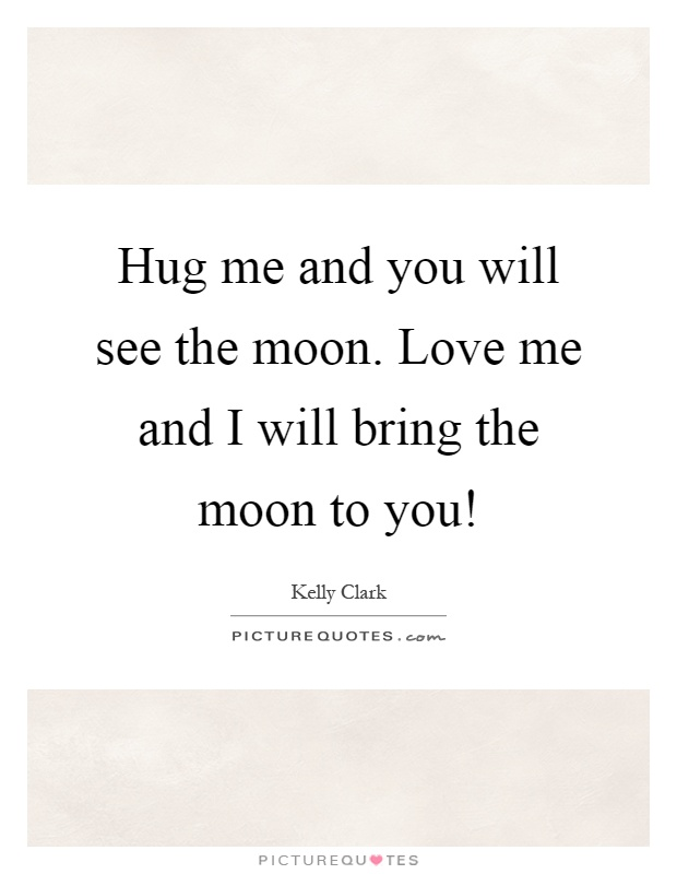 Hug me and you will see the moon. Love me and I will bring the moon to you! Picture Quote #1