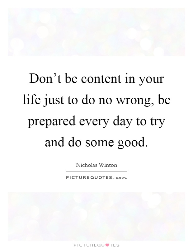 Don't be content in your life just to do no wrong, be prepared every day to try and do some good Picture Quote #1