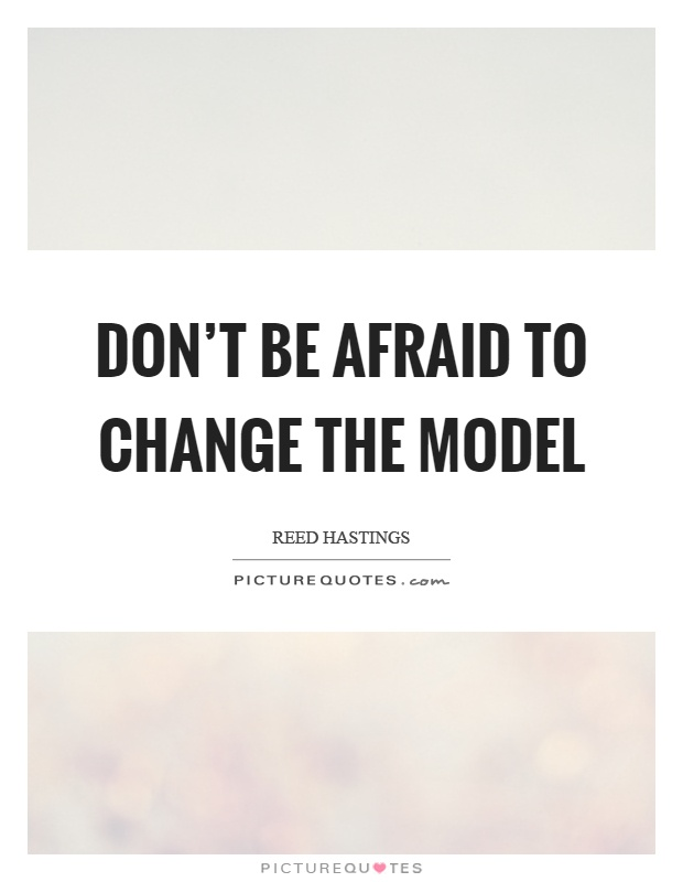 Don't be afraid to change the model  Picture Quotes