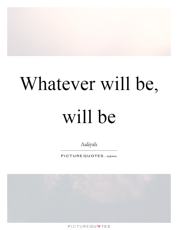 Whatever will be, will be Picture Quote #1