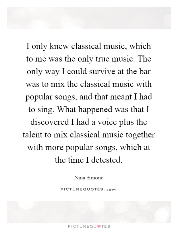 I only knew classical music, which to me was the only true music. The only way I could survive at the bar was to mix the classical music with popular songs, and that meant I had to sing. What happened was that I discovered I had a voice plus the talent to mix classical music together with more popular songs, which at the time I detested Picture Quote #1