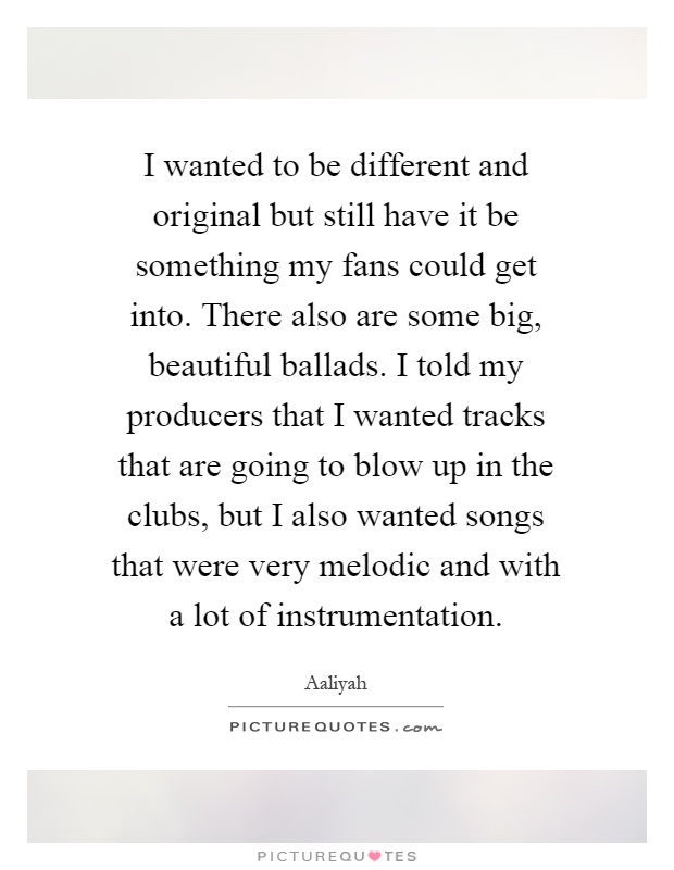 I wanted to be different and original but still have it be something my fans could get into. There also are some big, beautiful ballads. I told my producers that I wanted tracks that are going to blow up in the clubs, but I also wanted songs that were very melodic and with a lot of instrumentation Picture Quote #1