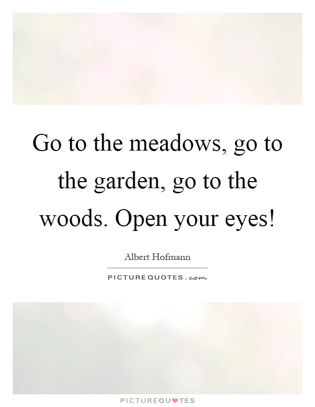 Go to the meadows, go to the garden, go to the woods. Open your eyes! Picture Quote #1