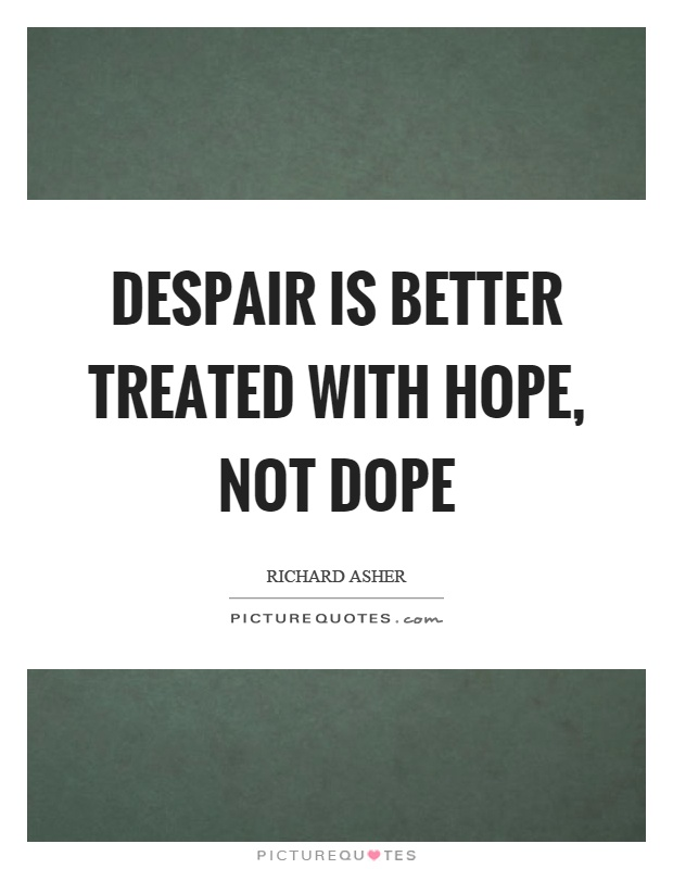 Despair is better treated with hope, not dope Picture Quote #1