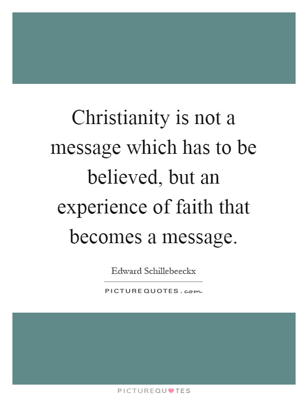 Christianity is not a message which has to be believed, but an experience of faith that becomes a message Picture Quote #1