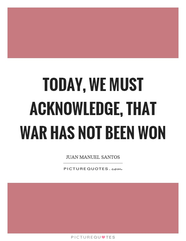 Today, we must acknowledge, that war has not been won Picture Quote #1