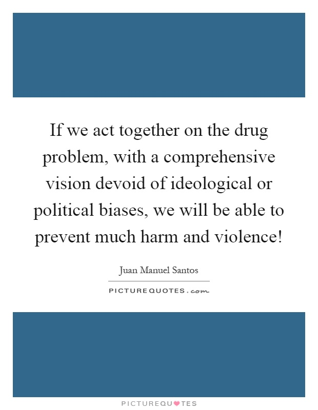If we act together on the drug problem, with a comprehensive vision devoid of ideological or political biases, we will be able to prevent much harm and violence! Picture Quote #1