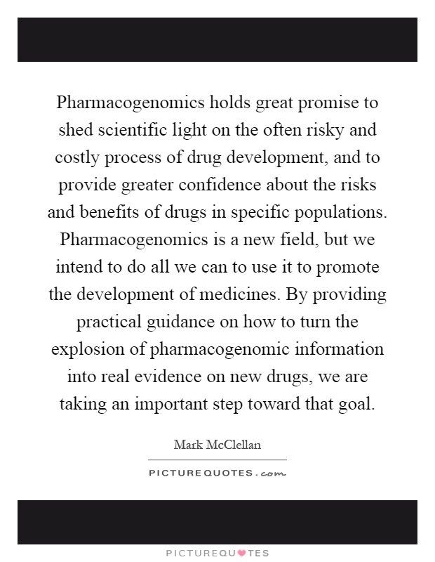 Pharmacogenomics holds great promise to shed scientific light on the often risky and costly process of drug development, and to provide greater confidence about the risks and benefits of drugs in specific populations. Pharmacogenomics is a new field, but we intend to do all we can to use it to promote the development of medicines. By providing practical guidance on how to turn the explosion of pharmacogenomic information into real evidence on new drugs, we are taking an important step toward that goal Picture Quote #1