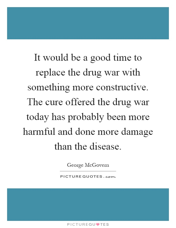 It would be a good time to replace the drug war with something more constructive. The cure offered the drug war today has probably been more harmful and done more damage than the disease Picture Quote #1