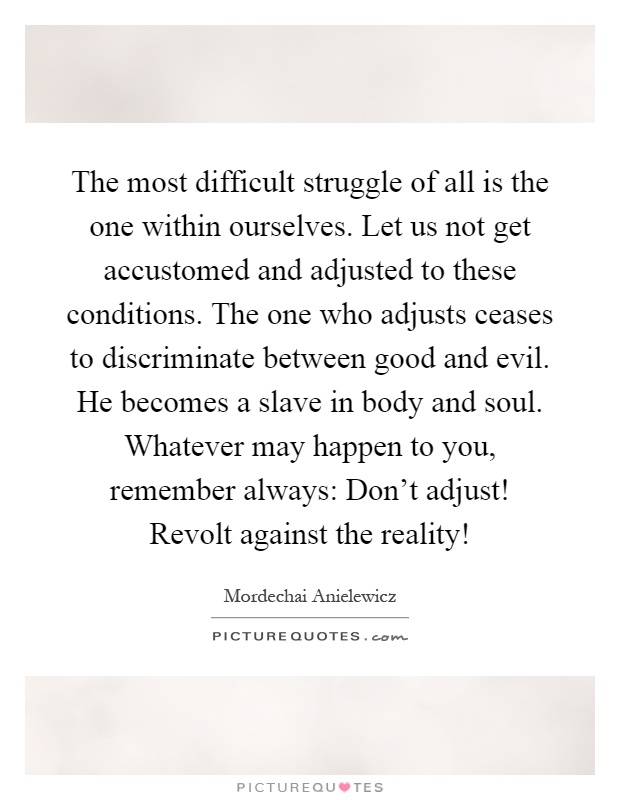 The most difficult struggle of all is the one within ourselves. Let us not get accustomed and adjusted to these conditions. The one who adjusts ceases to discriminate between good and evil. He becomes a slave in body and soul. Whatever may happen to you, remember always: Don't adjust! Revolt against the reality! Picture Quote #1