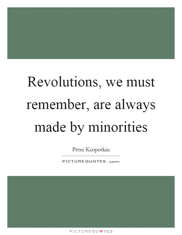 Revolutions, we must remember, are always made by minorities Picture Quote #1