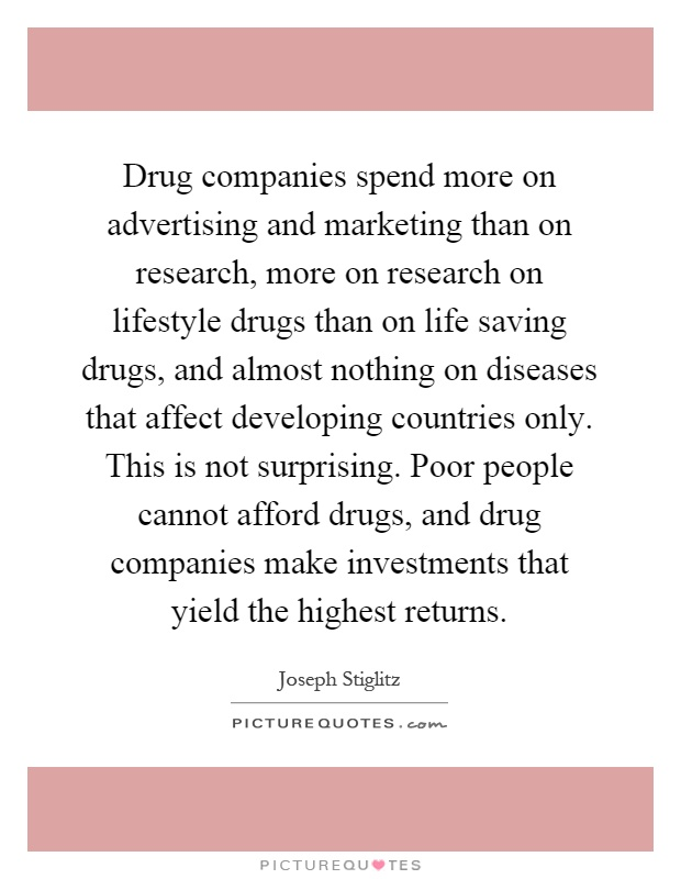 Drug companies spend more on advertising and marketing than on research, more on research on lifestyle drugs than on life saving drugs, and almost nothing on diseases that affect developing countries only. This is not surprising. Poor people cannot afford drugs, and drug companies make investments that yield the highest returns Picture Quote #1