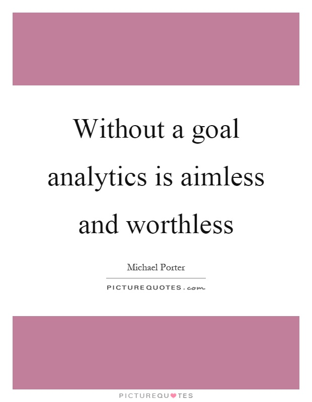 Without a goal analytics is aimless and worthless Picture Quote #1