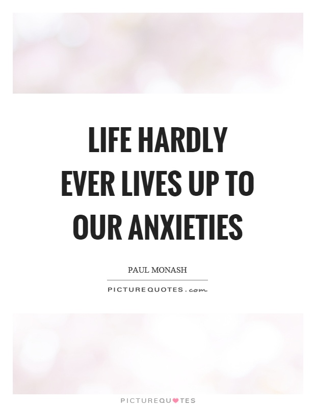 Life hardly ever lives up to our anxieties Picture Quote #1