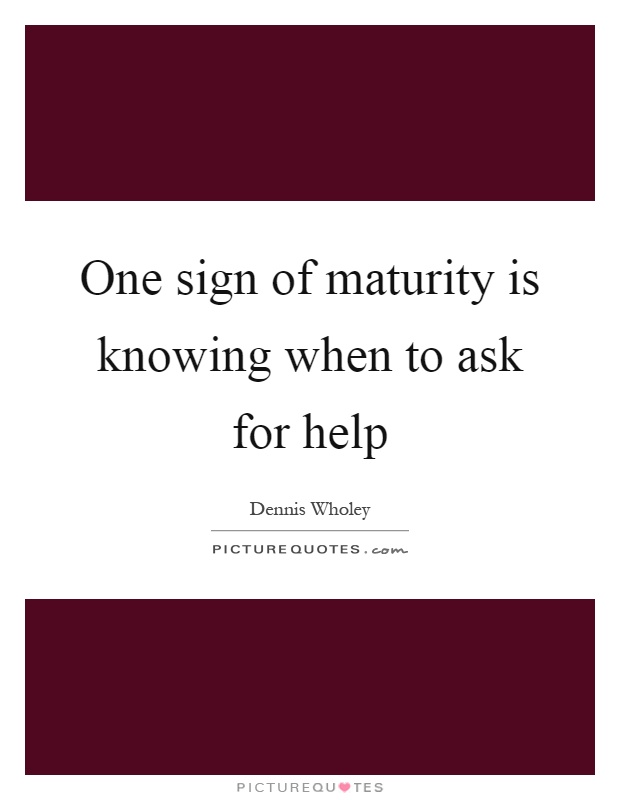 One sign of maturity is knowing when to ask for help Picture Quote #1