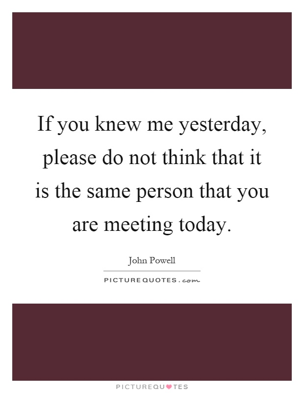 If you knew me yesterday, please do not think that it is the same person that you are meeting today Picture Quote #1